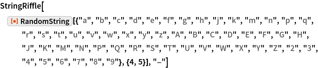 """StringRiffle[  ResourceFunction[   """"RandomString""""][{""""a"""", """"b"""", """"c"""", """"d"""", """"e"""", """"f"""", """"g"""", """"h"""", """"j"""", """"k"""", """"m"""", """"n"""", """"p"""", """"q"""", """"r"""", """"s"""", """"t"""", """"u"""", """"v"""", """"w"""", """"x"""", """"y"""", """"z"""", """"A"""", """"B"""", """"C"""", """"D"""", """"E"""", """"F"""", """"G"""", """"H"""", """"J"""", """"K"""", """"M"""", """"N"""", """"P"""", """"Q"""", """"R"""", """"S"""", """"T"""", """"U"""", """"V"""", """"W"""", """"X"""", """"Y"""", """"Z"""", """"2"""", """"3"""", """"4"""", """"5"""", """"6"""", """"7"""", """"8"""", """"9""""}, {4, 5}], """"-""""]"""