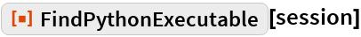 "ResourceFunction[""FindPythonExecutable""][session]"