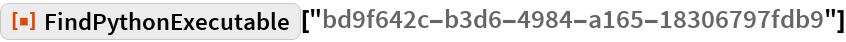 "ResourceFunction[  ""FindPythonExecutable""][""bd9f642c-b3d6-4984-a165-18306797fdb9""]"