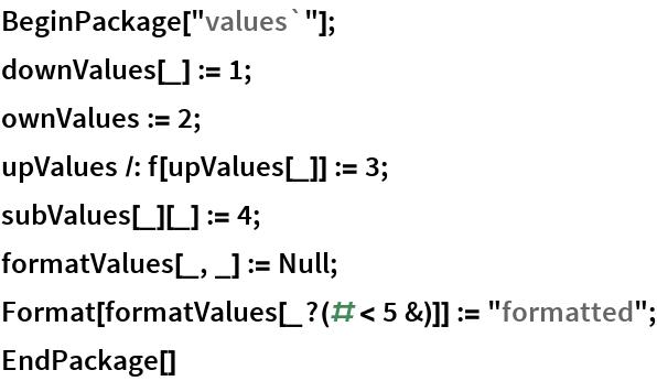 """BeginPackage[""""values`""""]; downValues[_] := 1; ownValues := 2; upValues /: f[upValues[_]] := 3; subValues[_][_] := 4; formatValues[_, _] := Null; Format[formatValues[_?(# < 5 &)]] := """"formatted""""; EndPackage[]"""