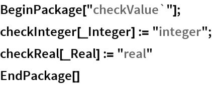 "BeginPackage[""checkValue`""]; checkInteger[_Integer] := ""integer""; checkReal[_Real] := ""real"" EndPackage[]"