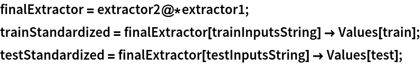 finalExtractor = extractor2@*extractor1; trainStandardized = finalExtractor[trainInputsString] -> Values[train]; testStandardized = finalExtractor[testInputsString] -> Values[test];