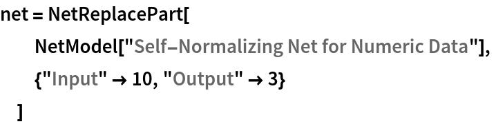 "net = NetReplacePart[   NetModel[""Self-Normalizing Net for Numeric Data""],   {""Input"" -> 10, ""Output"" -> 3}   ]"