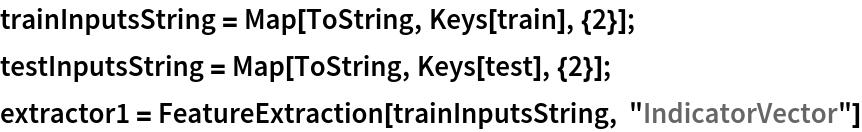 """trainInputsString = Map[ToString, Keys[train], {2}]; testInputsString = Map[ToString, Keys[test], {2}]; extractor1 = FeatureExtraction[trainInputsString, """"IndicatorVector""""]"""
