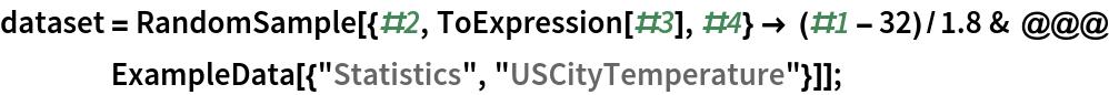 "dataset = RandomSample[{#2, ToExpression[#3], #4} -> (#1 - 32)/1.8 & @@@ ExampleData[{""Statistics"", ""USCityTemperature""}]];"