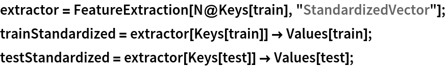 """extractor = FeatureExtraction[N@Keys[train], """"StandardizedVector""""]; trainStandardized = extractor[Keys[train]] -> Values[train]; testStandardized = extractor[Keys[test]] -> Values[test];"""