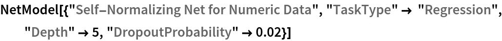 "NetModel[{""Self-Normalizing Net for Numeric Data"", ""TaskType"" -> ""Regression"", ""Depth"" -> 5, ""DropoutProbability"" -> 0.02}]"