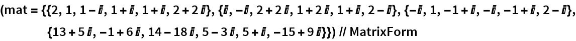 (mat = {{2, 1, 1 - I, 1 + I, 1 + I, 2 + 2 I}, {I, -I, 2 + 2 I, 1 + 2 I, 1 + I, 2 - I}, {-I, 1, -1 + I, -I, -1 + I, 2 - I}, {13 + 5 I, -1 + 6 I, 14 - 18 I, 5 - 3 I, 5 + I, -15 + 9 I}}) // MatrixForm