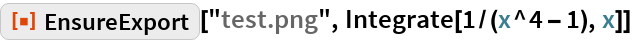 "ResourceFunction[""EnsureExport""][""test.png"", Integrate[1/(x^4 - 1), x]]"