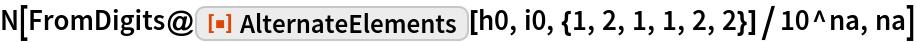 "N[FromDigits@    ResourceFunction[""AlternateElements""][h0, i0, {1, 2, 1, 1, 2, 2}]/   10^na, na]"