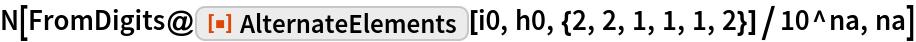"N[FromDigits@    ResourceFunction[""AlternateElements""][i0, h0, {2, 2, 1, 1, 1, 2}]/   10^na, na]"
