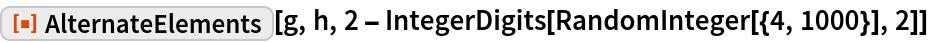 "ResourceFunction[""AlternateElements""][g, h, 2 - IntegerDigits[RandomInteger[{4, 1000}], 2]]"