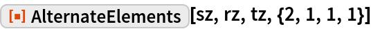 "ResourceFunction[""AlternateElements""][sz, rz, tz, {2, 1, 1, 1}]"