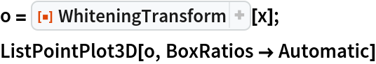 "o = ResourceFunction[""WhiteningTransform""][x]; ListPointPlot3D[o, BoxRatios -> Automatic]"