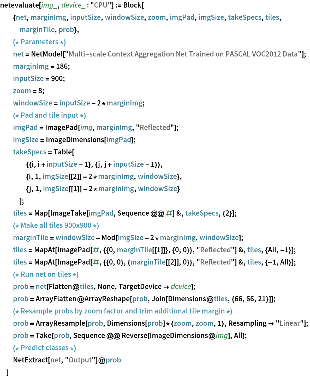 """netevaluate[img_, device_ : """"CPU""""] := Block[   {net, marginImg, inputSize, windowSize, zoom, imgPad, imgSize, takeSpecs, tiles, marginTile, prob},   (* Parameters *) net = NetModel[     """"Multi-scale Context Aggregation Net Trained on PASCAL VOC2012 \ Data""""];   marginImg = 186;   inputSize = 900;   zoom = 8;   windowSize = inputSize - 2*marginImg;   (* Pad and tile input *) imgPad = ImagePad[img, marginImg, """"Reflected""""];   imgSize = ImageDimensions[imgPad];   takeSpecs = Table[     {{i, i + inputSize - 1}, {j, j + inputSize - 1}},     {i, 1, imgSize[[2]] - 2*marginImg, windowSize},     {j, 1, imgSize[[1]] - 2*marginImg, windowSize}     ];   tiles = Map[ImageTake[imgPad, Sequence @@ #] &, takeSpecs, {2}];   (* Make all tiles 900x900 *) marginTile = windowSize - Mod[imgSize - 2*marginImg, windowSize];   tiles = MapAt[ImagePad[#, {{0, marginTile[[1]]}, {0, 0}}, """"Reflected""""] &, tiles, {All, -1}];   tiles = MapAt[ImagePad[#, {{0, 0}, {marginTile[[2]], 0}}, """"Reflected""""] &, tiles, {-1, All}];   (* Run net on tiles *) prob = net[Flatten@tiles, None, TargetDevice -> device];   prob = ArrayFlatten@     ArrayReshape[prob, Join[Dimensions@tiles, {66, 66, 21}]];   (* Resample probs by zoom factor and trim additional tile margin *) prob = ArrayResample[prob, Dimensions[prob]*{zoom, zoom, 1}, Resampling -> """"Linear""""];   prob = Take[prob, Sequence @@ Reverse[ImageDimensions@img], All];   (* Predict classes *)   NetExtract[net, """"Output""""]@prob   ]"""