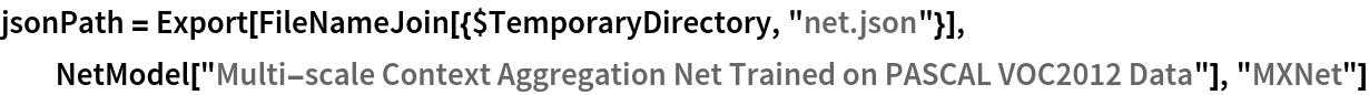 "jsonPath = Export[FileNameJoin[{$TemporaryDirectory, ""net.json""}], NetModel[""Multi-scale Context Aggregation Net Trained on PASCAL \ VOC2012 Data""], ""MXNet""]"