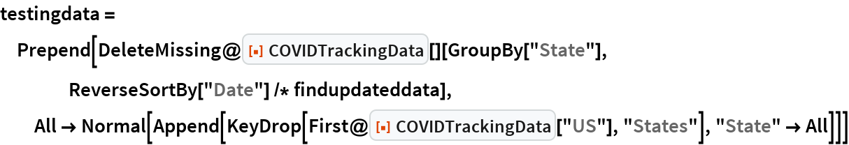 """testingdata = Prepend[DeleteMissing@    ResourceFunction[""""COVIDTrackingData""""][][GroupBy[""""State""""], ReverseSortBy[""""Date""""] /* findupdateddata],   All -> Normal[     Append[KeyDrop[First@ResourceFunction[""""COVIDTrackingData""""][""""US""""], """"States""""], """"State"""" -> All]]]"""