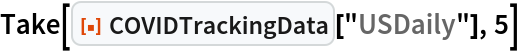 "Take[ResourceFunction[""COVIDTrackingData""][""USDaily""], 5]"