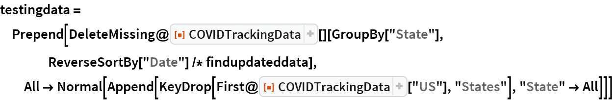 "testingdata = Prepend[DeleteMissing@    ResourceFunction[""COVIDTrackingData""][][GroupBy[""State""], ReverseSortBy[""Date""] /* findupdateddata],   All -> Normal[     Append[KeyDrop[First@ResourceFunction[""COVIDTrackingData""][""US""], ""States""], ""State"" -> All]]]"