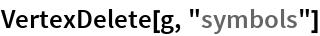 """VertexDelete[g, """"symbols""""]"""