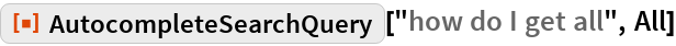 """ResourceFunction[""""AutocompleteSearchQuery""""][""""how do I get all"""", All]"""