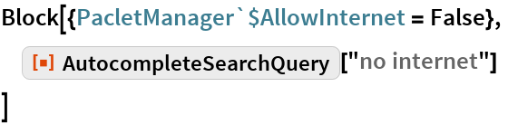 """Block[{PacletManager`$AllowInternet = False},  ResourceFunction[""""AutocompleteSearchQuery""""][""""no internet""""]  ]"""
