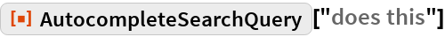 """ResourceFunction[""""AutocompleteSearchQuery""""][""""does this""""]"""