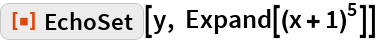 """ResourceFunction[""""EchoSet""""][y, Expand[(x + 1)^5]]"""