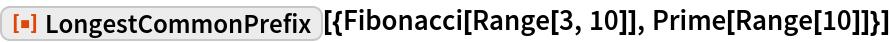 "ResourceFunction[  ""LongestCommonPrefix""][{Fibonacci[Range[3, 10]], Prime[Range[10]]}]"