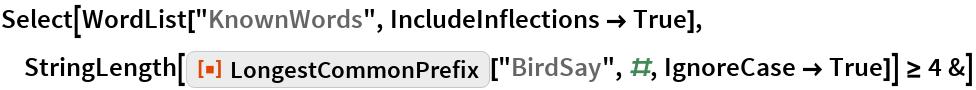 "Select[WordList[""KnownWords"", IncludeInflections -> True], StringLength[     ResourceFunction[""LongestCommonPrefix""][""BirdSay"", #, IgnoreCase -> True]] >= 4 &]"