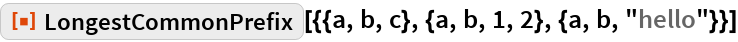 "ResourceFunction[  ""LongestCommonPrefix""][{{a, b, c}, {a, b, 1, 2}, {a, b, ""hello""}}]"