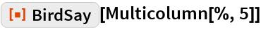 "ResourceFunction[""BirdSay""][Multicolumn[%, 5]]"