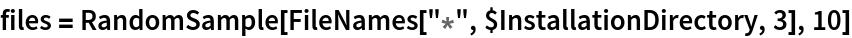 """files = RandomSample[FileNames[""""*"""", $InstallationDirectory, 3], 10]"""