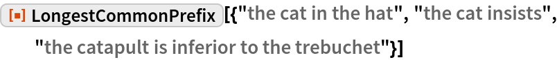 """ResourceFunction[  """"LongestCommonPrefix""""][{""""the cat in the hat"""", """"the cat insists"""", """"the catapult is inferior to the trebuchet""""}]"""