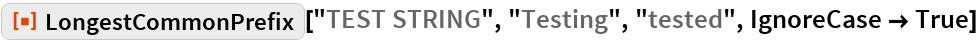 "ResourceFunction[  ""LongestCommonPrefix""][""TEST STRING"", ""Testing"", ""tested"", IgnoreCase -> True]"