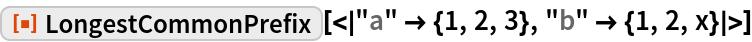 "ResourceFunction[  ""LongestCommonPrefix""][<|""a"" -> {1, 2, 3}, ""b"" -> {1, 2, x}|>]"