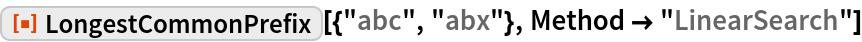 "ResourceFunction[""LongestCommonPrefix""][{""abc"", ""abx""}, Method -> ""LinearSearch""]"