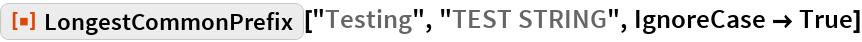 "ResourceFunction[""LongestCommonPrefix""][""Testing"", ""TEST STRING"", IgnoreCase -> True]"