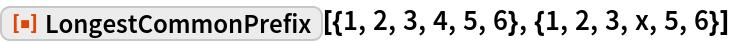 """ResourceFunction[  """"LongestCommonPrefix""""][{1, 2, 3, 4, 5, 6}, {1, 2, 3, x, 5, 6}]"""