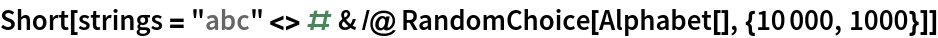 """Short[strings = """"abc"""" <> # & /@ RandomChoice[Alphabet[], {10000, 1000}]]"""
