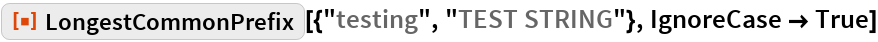 "ResourceFunction[""LongestCommonPrefix""][{""testing"", ""TEST STRING""}, IgnoreCase -> True]"