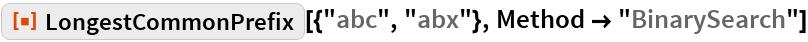 """ResourceFunction[""""LongestCommonPrefix""""][{""""abc"""", """"abx""""}, Method -> """"BinarySearch""""]"""