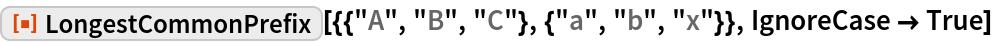 "ResourceFunction[  ""LongestCommonPrefix""][{{""A"", ""B"", ""C""}, {""a"", ""b"", ""x""}}, IgnoreCase -> True]"