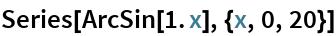 Series[ArcSin[1. x], {x, 0, 20}]