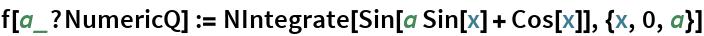 f[a_?NumericQ] := NIntegrate[Sin[a Sin[x] + Cos[x]], {x, 0, a}]