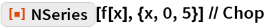 "ResourceFunction[""NSeries""][f[x], {x, 0, 5}] // Chop"