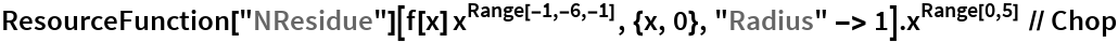 "ResourceFunction[""NResidue""][f[x] x^Range[-1, -6, -1], {x, 0}, ""Radius"" -> 1].x^Range[0, 5] // Chop"