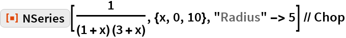 "ResourceFunction[""NSeries""][1/((1 + x) (3 + x)), {x, 0, 10}, ""Radius"" -> 5] // Chop"