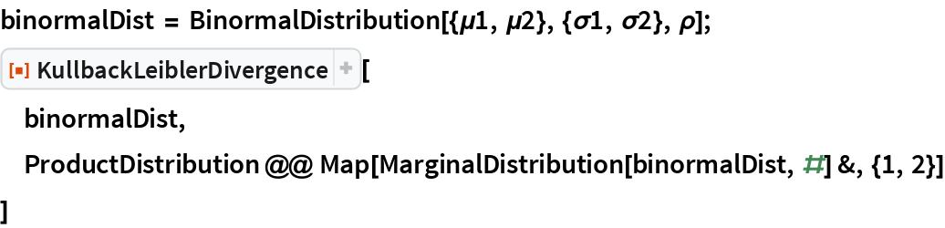 "binormalDist = BinormalDistribution[{\[Mu]1, \[Mu]2}, {\[Sigma]1, \[Sigma]2}, \ \[Rho]]; ResourceFunction[""KullbackLeiblerDivergence""][  binormalDist,  ProductDistribution @@ Map[MarginalDistribution[binormalDist, #] &, {1, 2}]  ]"