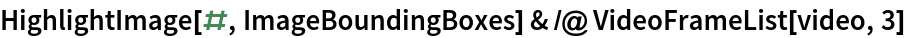 HighlightImage[#, ImageBoundingBoxes] & /@ VideoFrameList[video, 3]